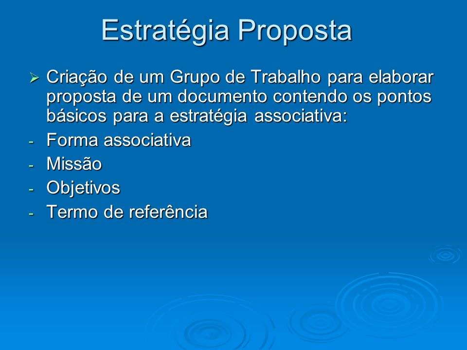 Estratégia PropostaCriação de um Grupo de Trabalho para elaborar proposta de um documento contendo os pontos básicos para a estratégia associativa:
