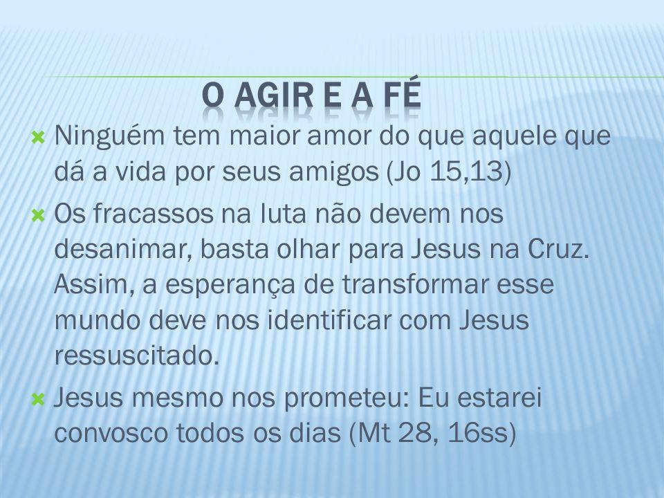 O agir e a fé Ninguém tem maior amor do que aquele que dá a vida por seus amigos (Jo 15,13)