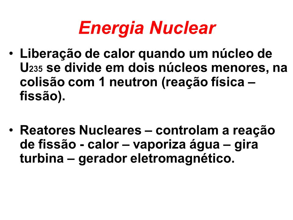 Energia Nuclear Liberação de calor quando um núcleo de U235 se divide em dois núcleos menores, na colisão com 1 neutron (reação física – fissão).