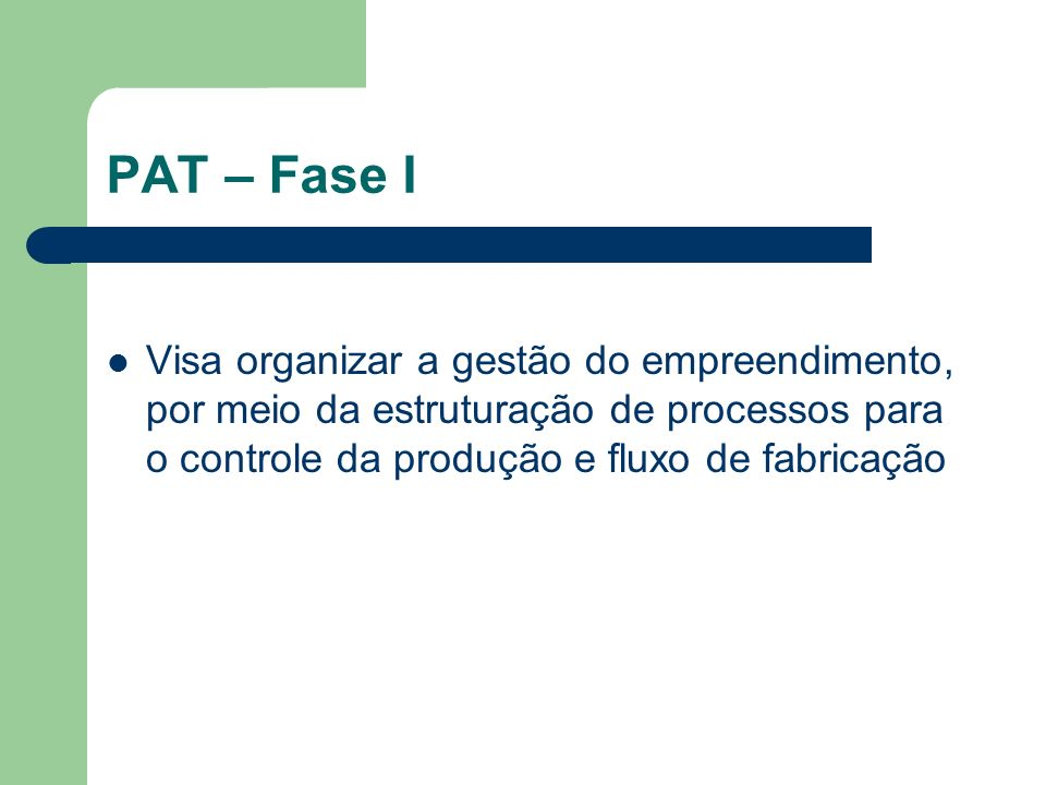 PAT – Fase I Visa organizar a gestão do empreendimento, por meio da estruturação de processos para o controle da produção e fluxo de fabricação.