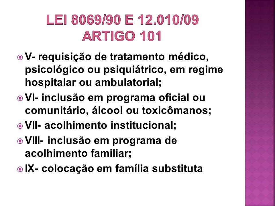 LEI 8069/90 e 12.010/09 ARTIGO 101 V- requisição de tratamento médico, psicológico ou psiquiátrico, em regime hospitalar ou ambulatorial;