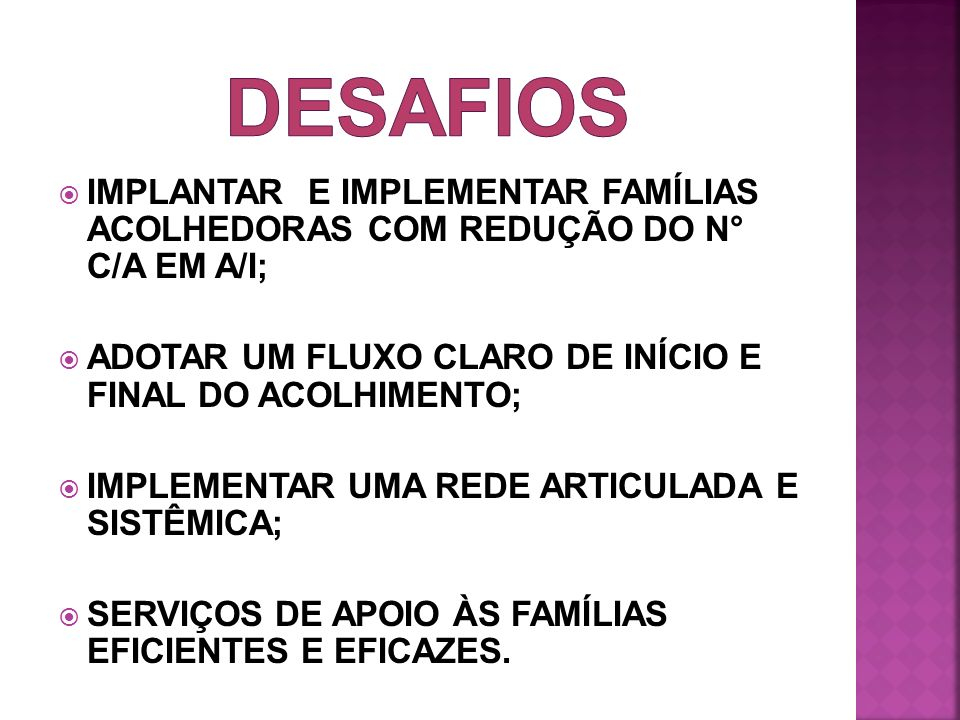 DESAFIOS IMPLANTAR E IMPLEMENTAR FAMÍLIAS ACOLHEDORAS COM REDUÇÃO DO N° C/A EM A/I; ADOTAR UM FLUXO CLARO DE INÍCIO E FINAL DO ACOLHIMENTO;