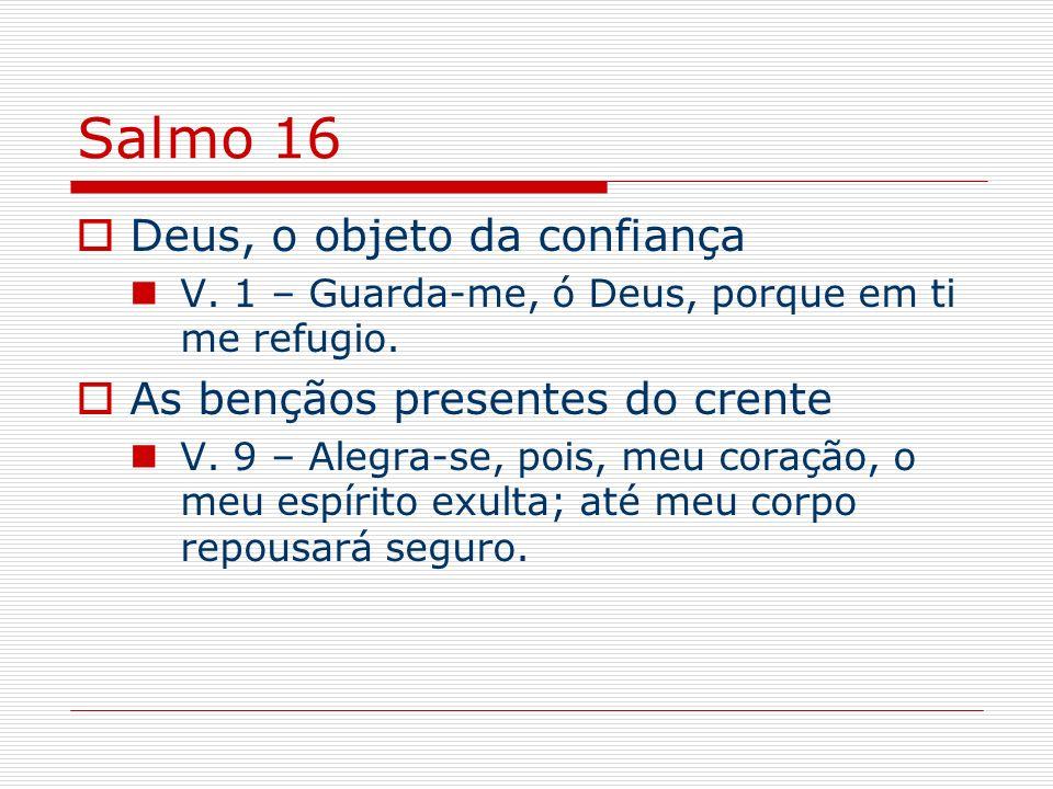 Salmo 16 Deus, o objeto da confiança As bençãos presentes do crente