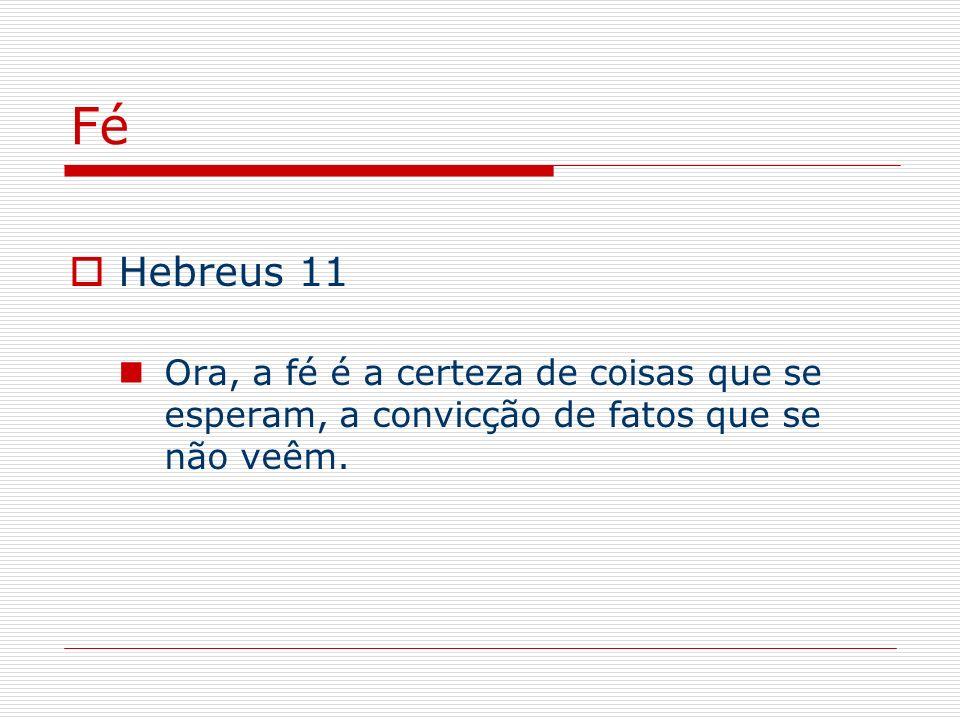 Fé Hebreus 11 Ora, a fé é a certeza de coisas que se esperam, a convicção de fatos que se não veêm.