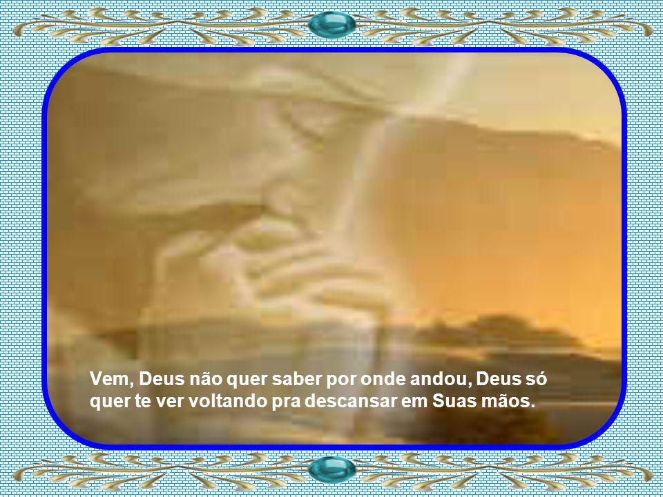 Vem, Deus não quer saber por onde andou, Deus só quer te ver voltando pra descansar em Suas mãos.