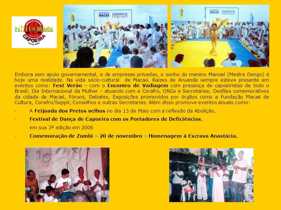 Embora sem apoio governamental, e de empresas privadas, o sonho do menino Manoel (Mestre Dengo) é hoje uma realidade. Na vida sócio-cultural de Macaé, Raízes de Aruanda sempre esteve presente em eventos como: Fest Verão – com o Encontro de Vadiagem com presença de capoeiristas de todo o Brasil; Dia Internacional da Mulher – atuando com a Corafro, ONGs e Secretarias; Desfiles comemorativos da cidade de Macaé, Fóruns, Debates, Exposições promovidos por órgãos como a Fundação Macaé de Cultura, Corafro/Seppir, Conselhos e outras Secretarias. Além disso promove eventos anuais como: