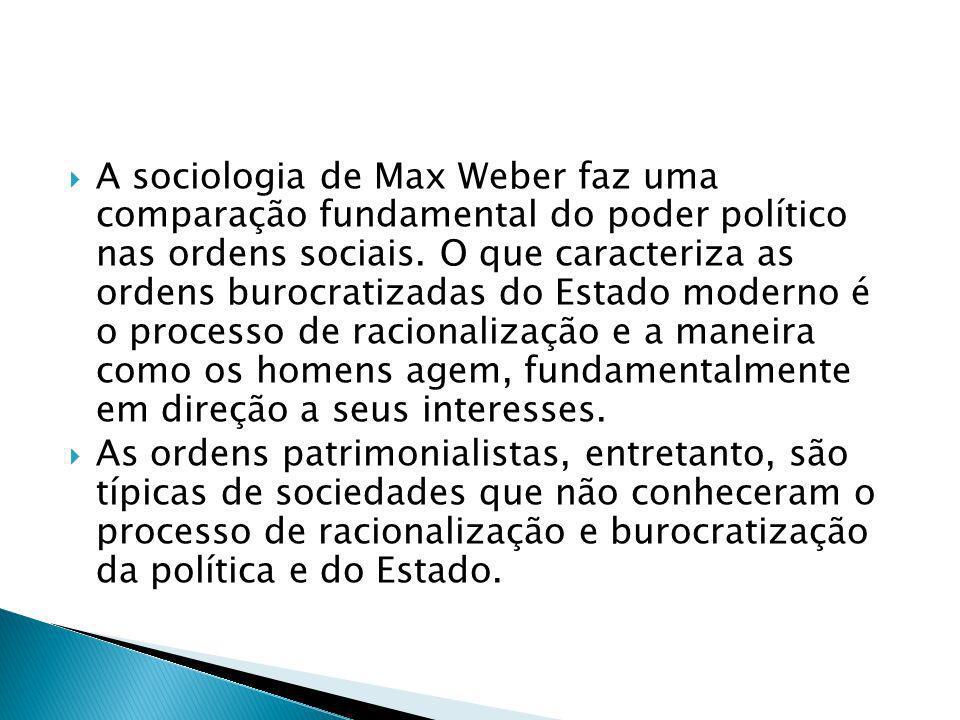 A sociologia de Max Weber faz uma comparação fundamental do poder político nas ordens sociais. O que caracteriza as ordens burocratizadas do Estado moderno é o processo de racionalização e a maneira como os homens agem, fundamentalmente em direção a seus interesses.