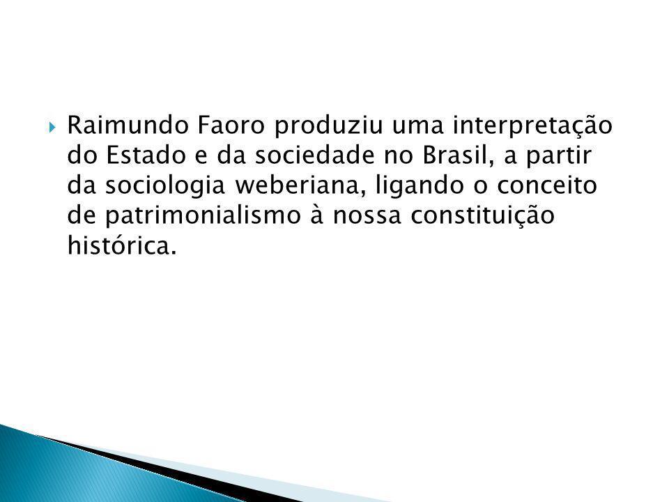 Raimundo Faoro produziu uma interpretação do Estado e da sociedade no Brasil, a partir da sociologia weberiana, ligando o conceito de patrimonialismo à nossa constituição histórica.