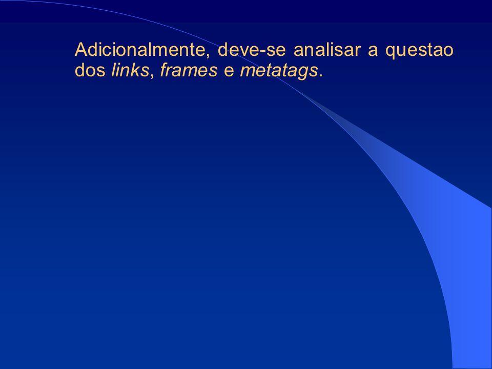 Adicionalmente, deve-se analisar a questao dos links, frames e metatags.