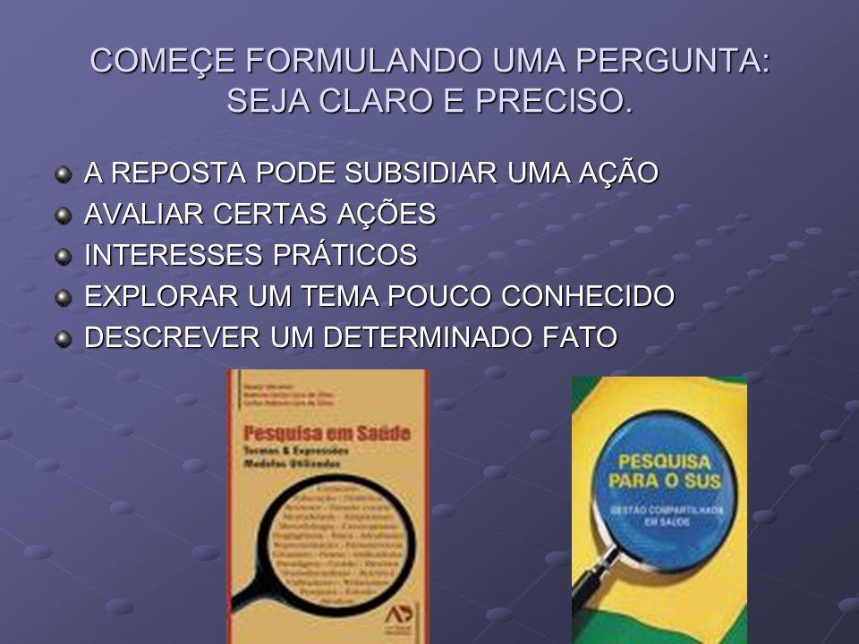 COMEÇE FORMULANDO UMA PERGUNTA: SEJA CLARO E PRECISO.