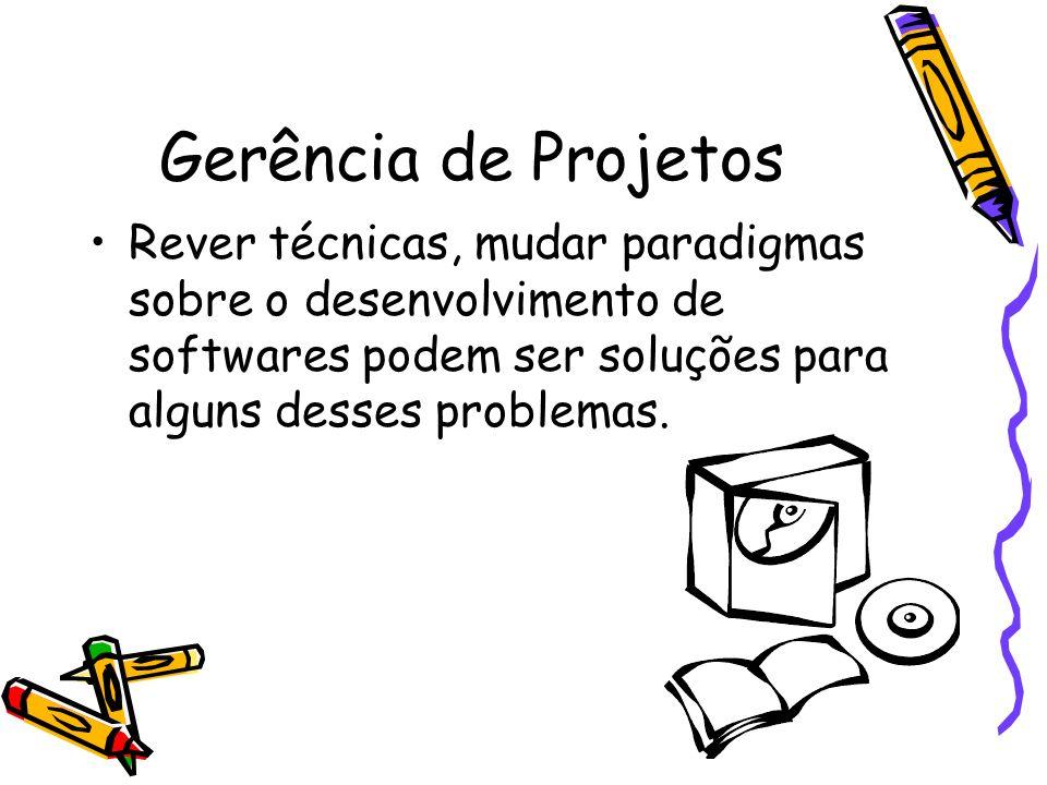 Gerência de Projetos Rever técnicas, mudar paradigmas sobre o desenvolvimento de softwares podem ser soluções para alguns desses problemas.