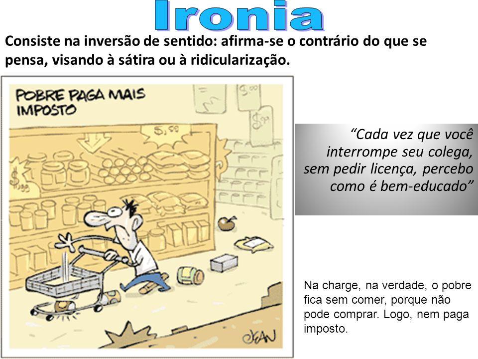 Ironia Consiste na inversão de sentido: afirma-se o contrário do que se pensa, visando à sátira ou à ridicularização.