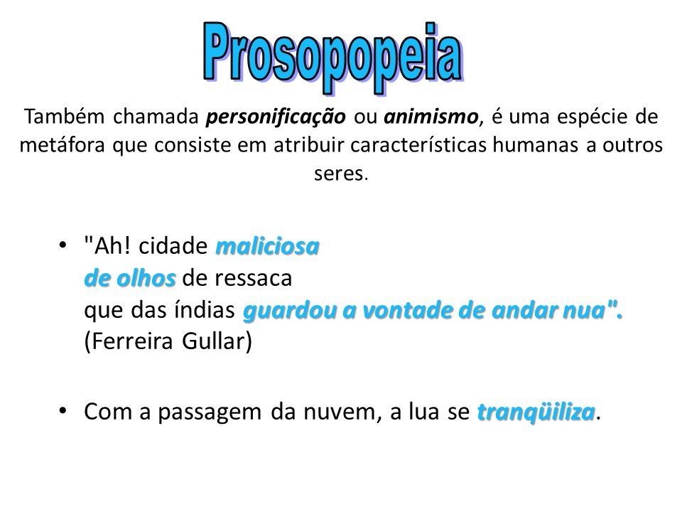Prosopopeia Também chamada personificação ou animismo, é uma espécie de metáfora que consiste em atribuir características humanas a outros seres.