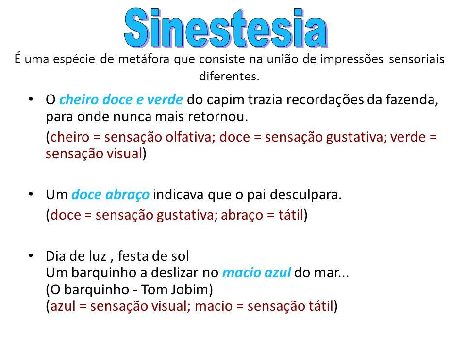 SinestesiaÉ uma espécie de metáfora que consiste na união de impressões sensoriais diferentes.