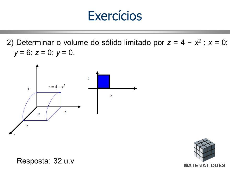 Exercícios 2) Determinar o volume do sólido limitado por z = 4 − x2 ; x = 0; y = 6; z = 0; y = 0.