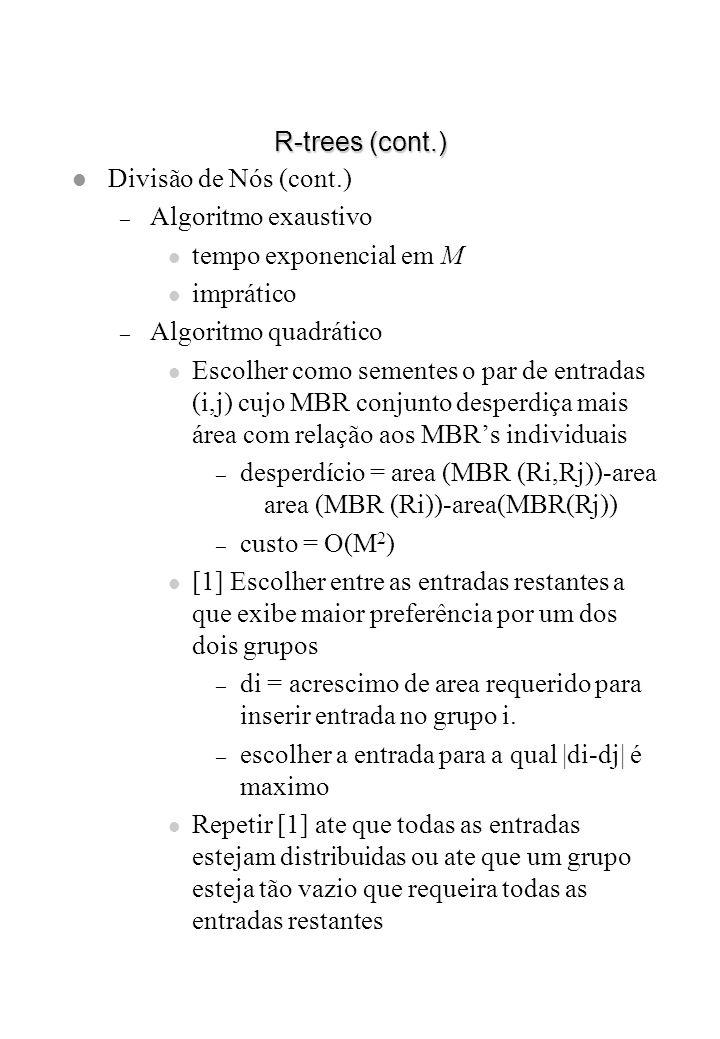 R-trees (cont.) Divisão de Nós (cont.) Algoritmo exaustivo. tempo exponencial em M. imprático. Algoritmo quadrático.