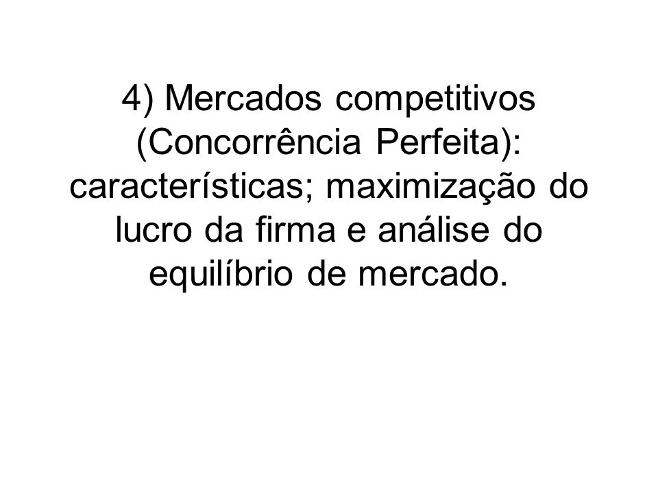 4) Mercados competitivos (Concorrência Perfeita): características; maximização do lucro da firma e análise do equilíbrio de mercado.