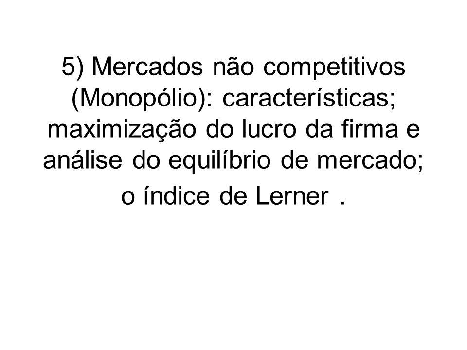 5) Mercados não competitivos (Monopólio): características; maximização do lucro da firma e análise do equilíbrio de mercado; o índice de Lerner .