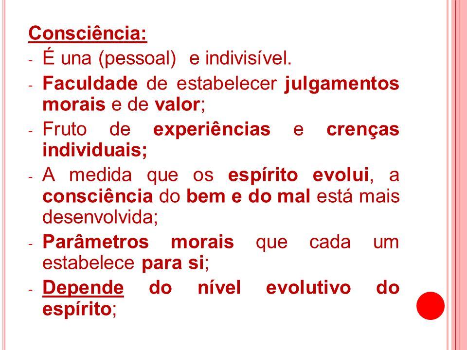 Consciência:É una (pessoal) e indivisível. Faculdade de estabelecer julgamentos morais e de valor;