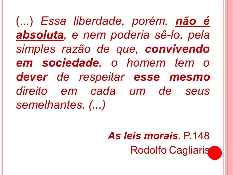 (...) Essa liberdade, porém, não é absoluta, e nem poderia sê-lo, pela simples razão de que, convivendo em sociedade, o homem tem o dever de respeitar esse mesmo direito em cada um de seus semelhantes. (...)