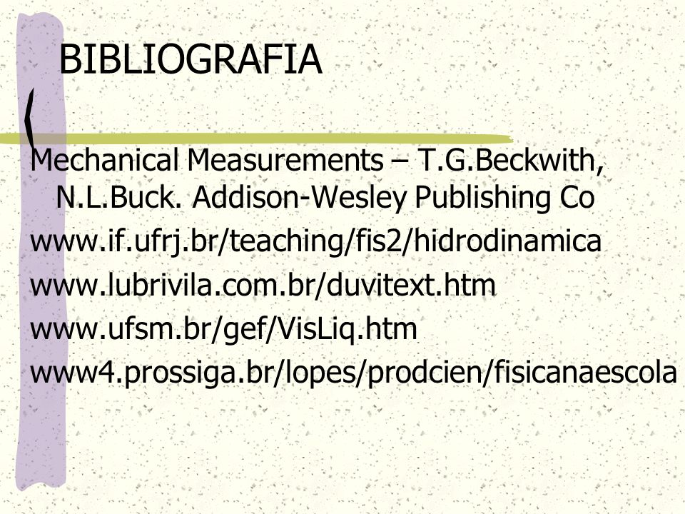 BIBLIOGRAFIA Mechanical Measurements – T.G.Beckwith, N.L.Buck. Addison-Wesley Publishing Co. www.if.ufrj.br/teaching/fis2/hidrodinamica.