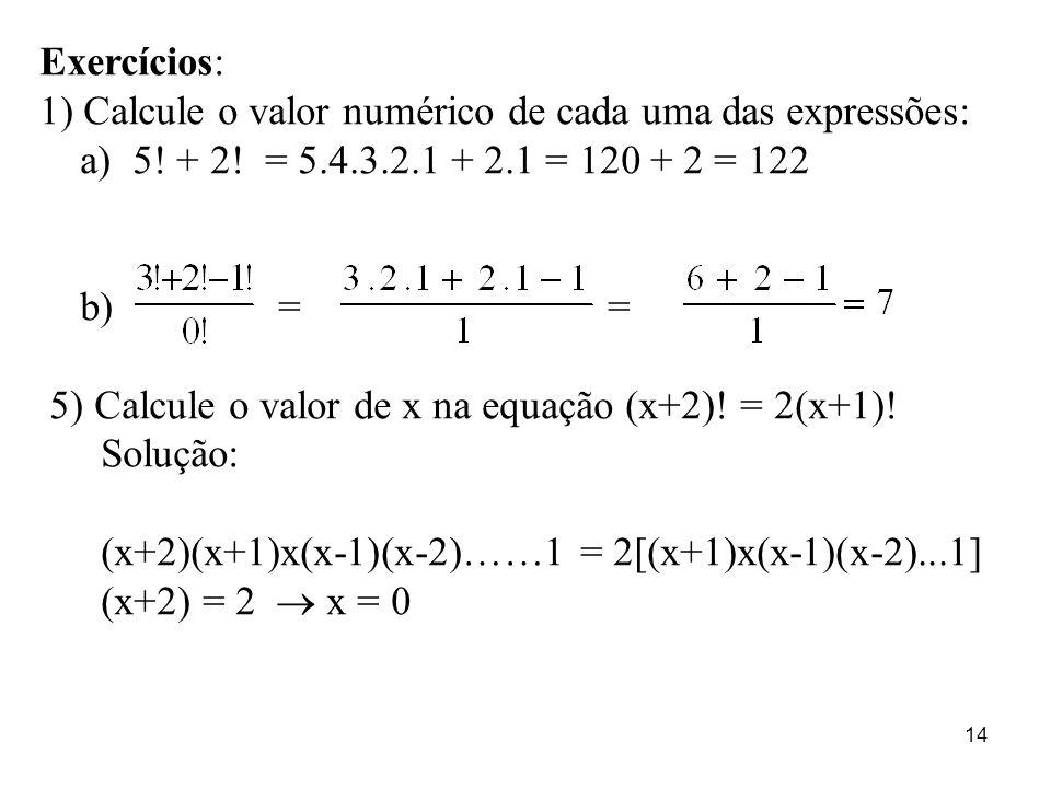 Exercícios: 1) Calcule o valor numérico de cada uma das expressões: a) 5! + 2! = 5.4.3.2.1 + 2.1 = 120 + 2 = 122.