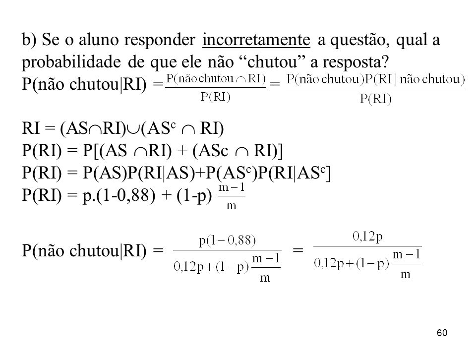 b) Se o aluno responder incorretamente a questão, qual a probabilidade de que ele não chutou a resposta