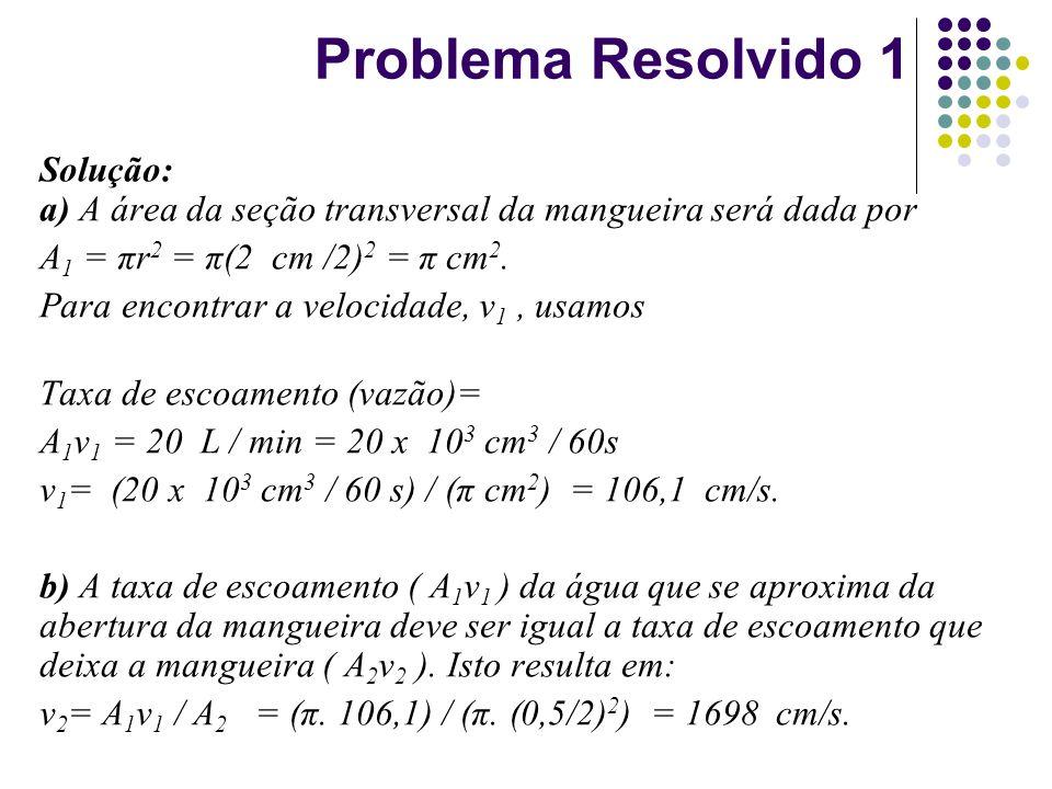 Problema Resolvido 1 Solução: a) A área da seção transversal da mangueira será dada por. A1 = πr2 = π(2 cm /2)2 = π cm2.
