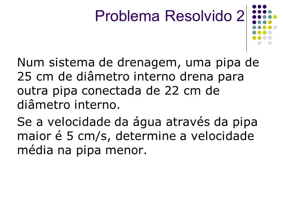 Problema Resolvido 2 Num sistema de drenagem, uma pipa de 25 cm de diâmetro interno drena para outra pipa conectada de 22 cm de diâmetro interno.
