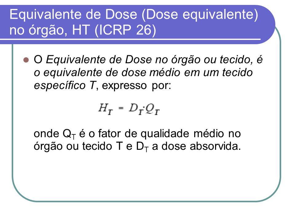 Equivalente de Dose (Dose equivalente) no órgão, HT (ICRP 26)
