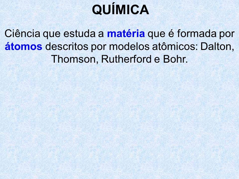 QUÍMICACiência que estuda a matéria que é formada por átomos descritos por modelos atômicos: Dalton, Thomson, Rutherford e Bohr.
