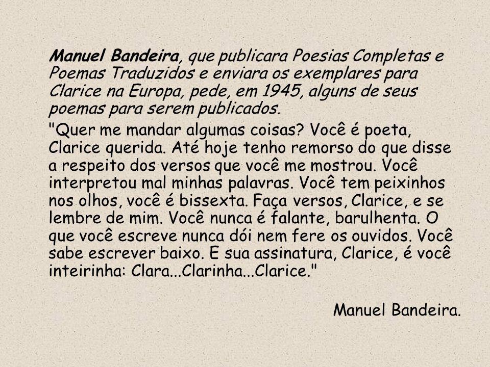 Manuel Bandeira, que publicara Poesias Completas e Poemas Traduzidos e enviara os exemplares para Clarice na Europa, pede, em 1945, alguns de seus poemas para serem publicados.