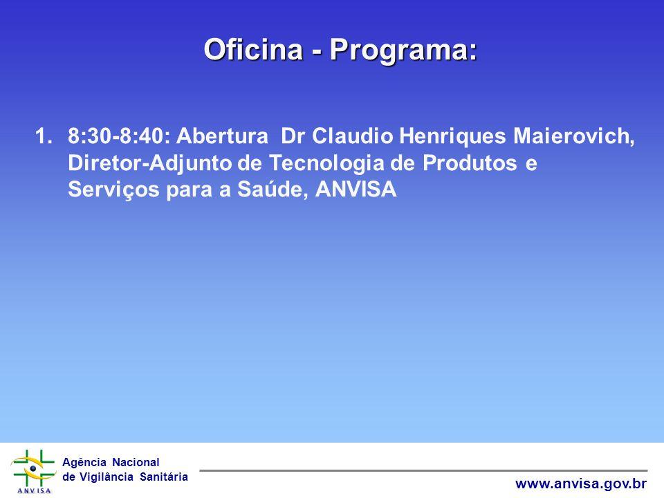 Oficina - Programa: 8:30-8:40: Abertura Dr Claudio Henriques Maierovich, Diretor-Adjunto de Tecnologia de Produtos e Serviços para a Saúde, ANVISA.