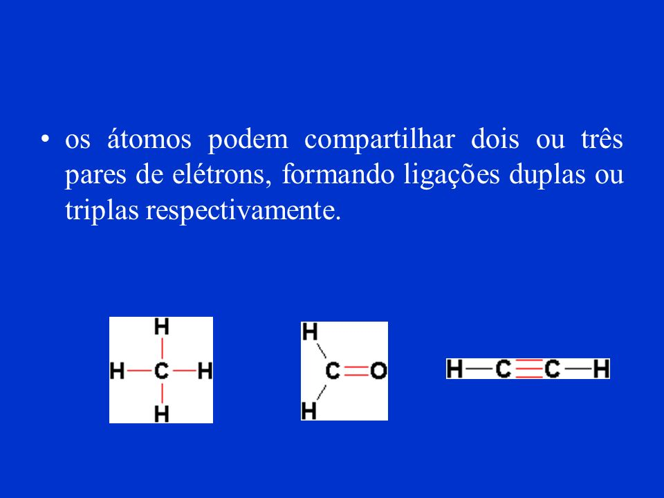 os átomos podem compartilhar dois ou três pares de elétrons, formando ligações duplas ou triplas respectivamente.