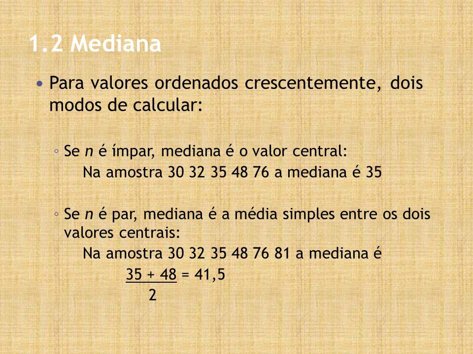 1.2 Mediana Para valores ordenados crescentemente, dois modos de calcular: Se n é ímpar, mediana é o valor central: