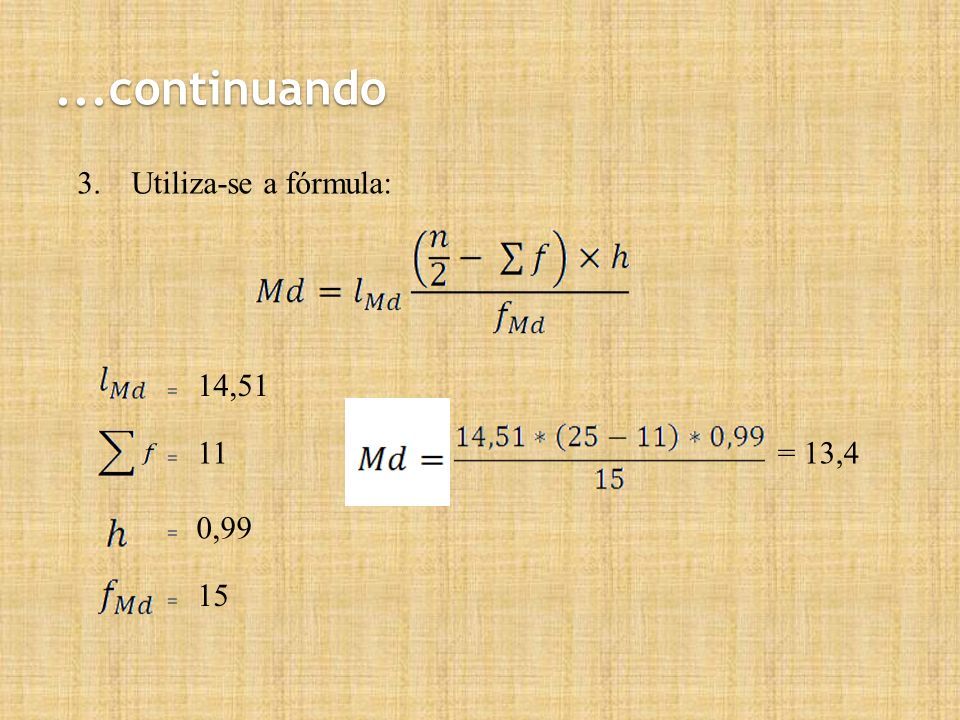 ...continuando Utiliza-se a fórmula: 14,51 = 11 = 13,4 = 0,99 = 15 =