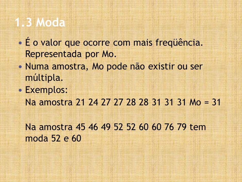 1.3 Moda É o valor que ocorre com mais freqüência. Representada por Mo. Numa amostra, Mo pode não existir ou ser múltipla.