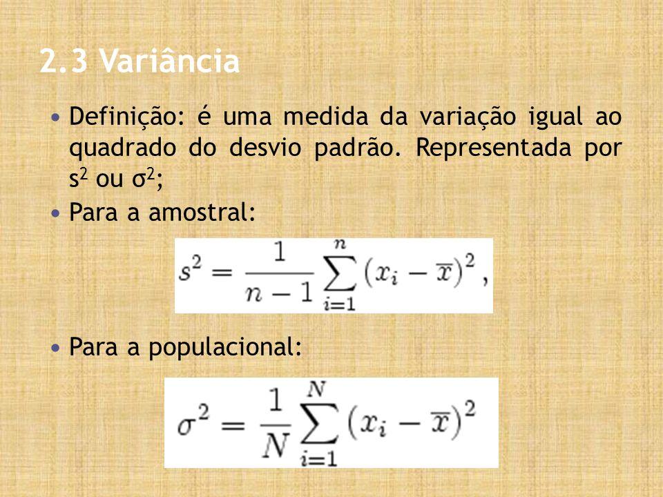 2.3 Variância Definição: é uma medida da variação igual ao quadrado do desvio padrão. Representada por s2 ou σ2;