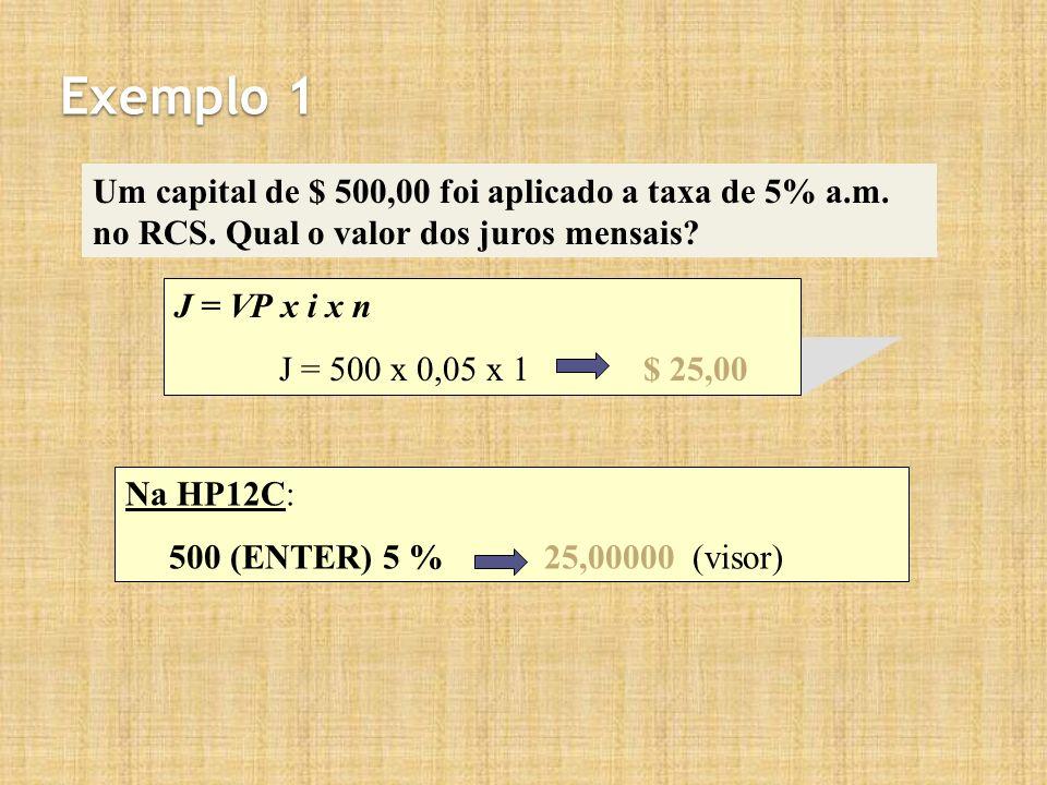 Exemplo 1 Um capital de $ 500,00 foi aplicado a taxa de 5% a.m. no RCS. Qual o valor dos juros mensais