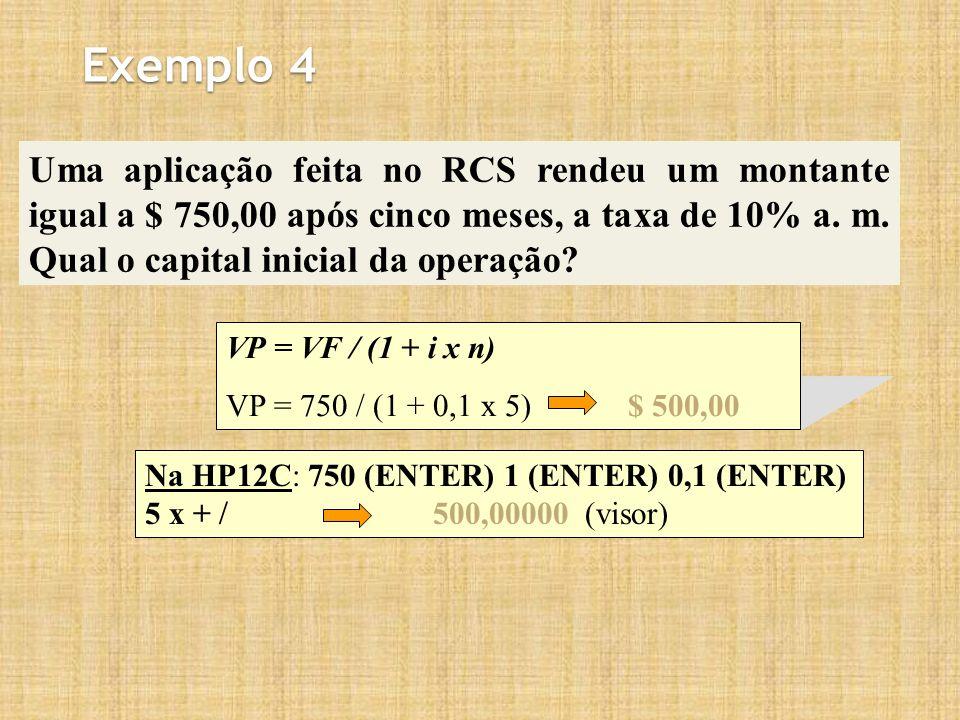 Exemplo 4 Uma aplicação feita no RCS rendeu um montante igual a $ 750,00 após cinco meses, a taxa de 10% a. m. Qual o capital inicial da operação