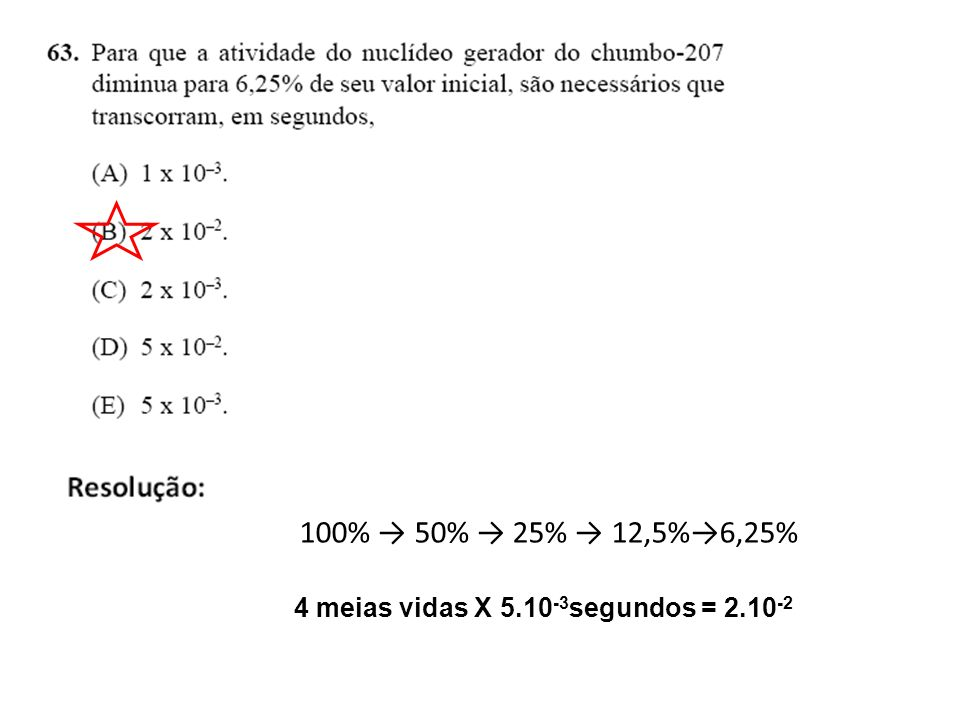 100% → 50% → 25% → 12,5%→6,25% 4 meias vidas X 5.10-3segundos = 2.10-2