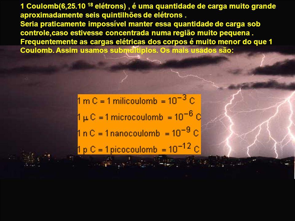 1 Coulomb(6,25.10 18 elétrons) , é uma quantidade de carga muito grande aproximadamente seis quintilhões de elétrons .