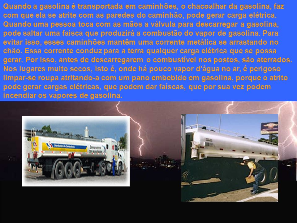 Quando a gasolina é transportada em caminhões, o chacoalhar da gasolina, faz com que ela se atrite com as paredes do caminhão, pode gerar carga elétrica.