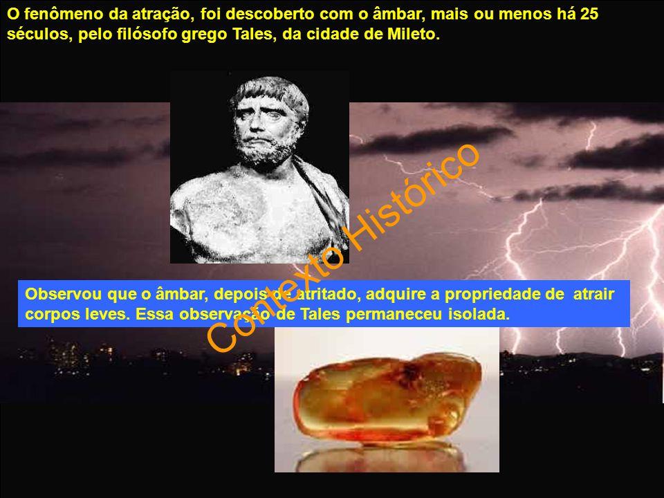 O fenômeno da atração, foi descoberto com o âmbar, mais ou menos há 25 séculos, pelo filósofo grego Tales, da cidade de Mileto.