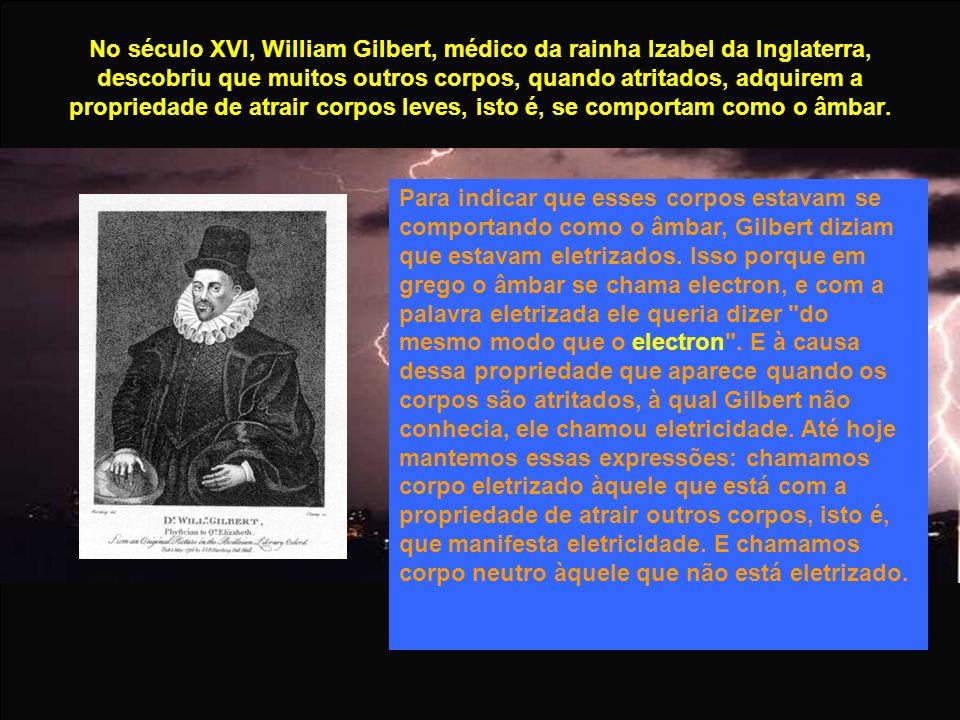 No século XVI, William Gilbert, médico da rainha Izabel da Inglaterra, descobriu que muitos outros corpos, quando atritados, adquirem a propriedade de atrair corpos leves, isto é, se comportam como o âmbar.
