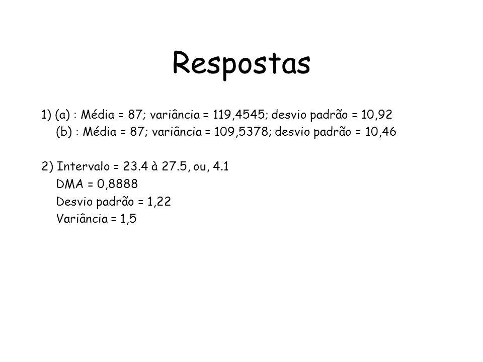 Respostas 1) (a) : Média = 87; variância = 119,4545; desvio padrão = 10,92. (b) : Média = 87; variância = 109,5378; desvio padrão = 10,46.