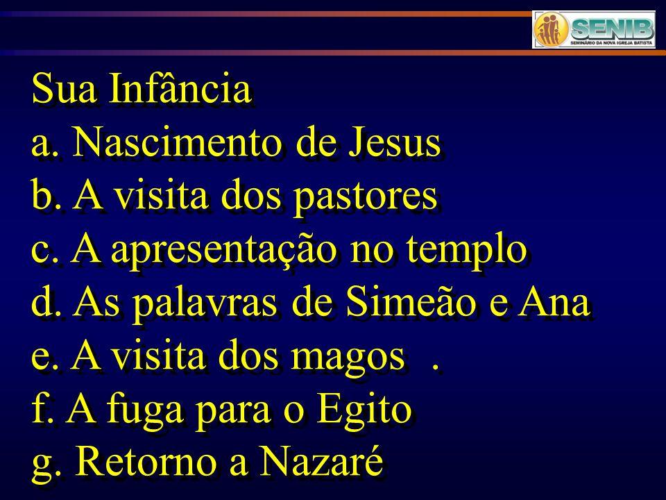 Sua Infância a. Nascimento de Jesus. b. A visita dos pastores. c. A apresentação no templo. d. As palavras de Simeão e Ana.