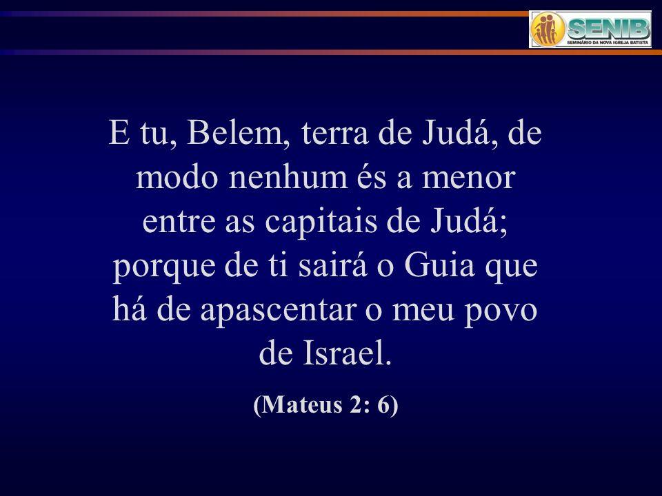 E tu, Belem, terra de Judá, de modo nenhum és a menor entre as capitais de Judá; porque de ti sairá o Guia que há de apascentar o meu povo de Israel.