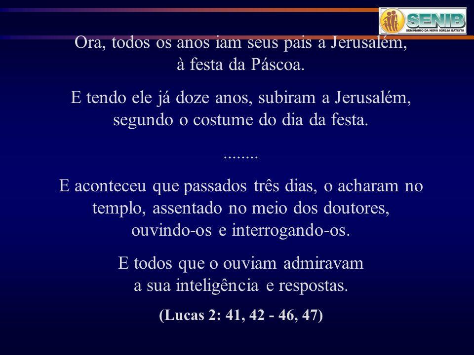Ora, todos os anos iam seus pais a Jerusalém, à festa da Páscoa.