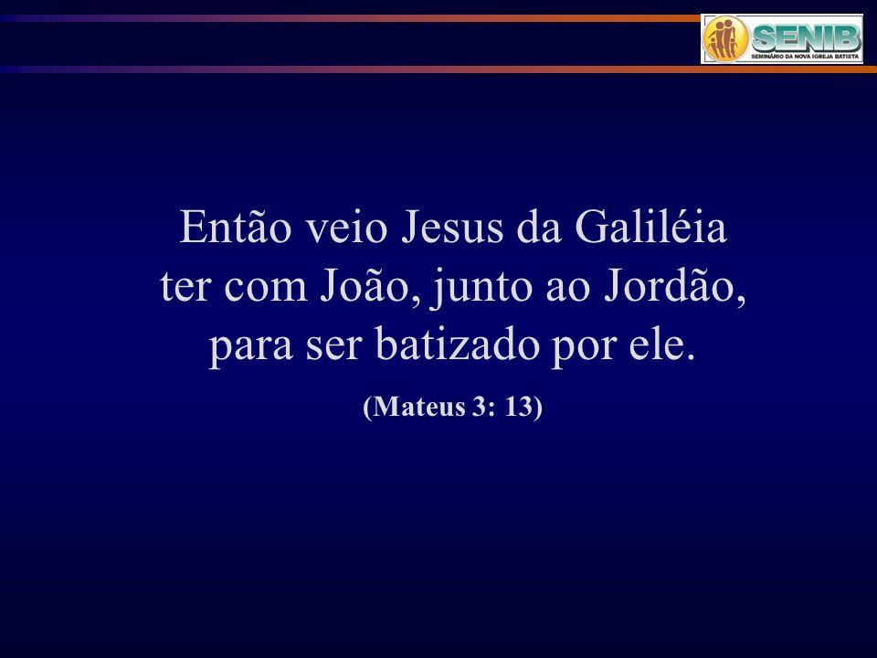 Então veio Jesus da Galiléia ter com João, junto ao Jordão, para ser batizado por ele.